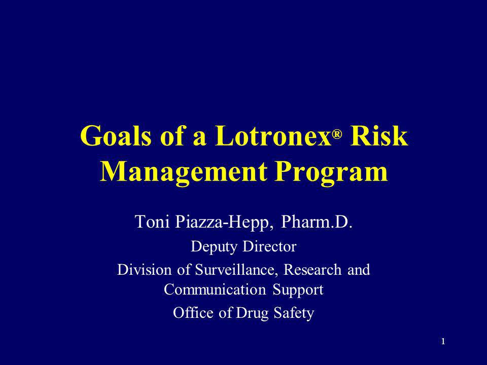 1 Goals of a Lotronex ® Risk Management Program Toni Piazza-Hepp, Pharm.D. Deputy Director Division of Surveillance, Research and Communication Suppor