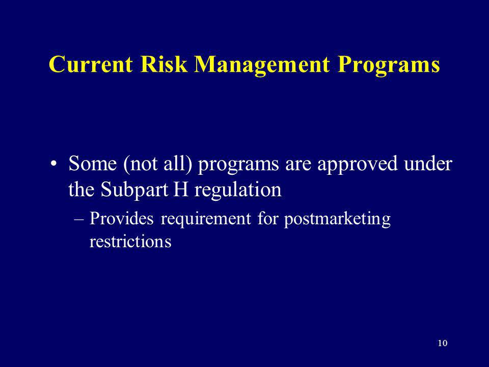 10 Current Risk Management Programs Some (not all) programs are approved under the Subpart H regulation –Provides requirement for postmarketing restri