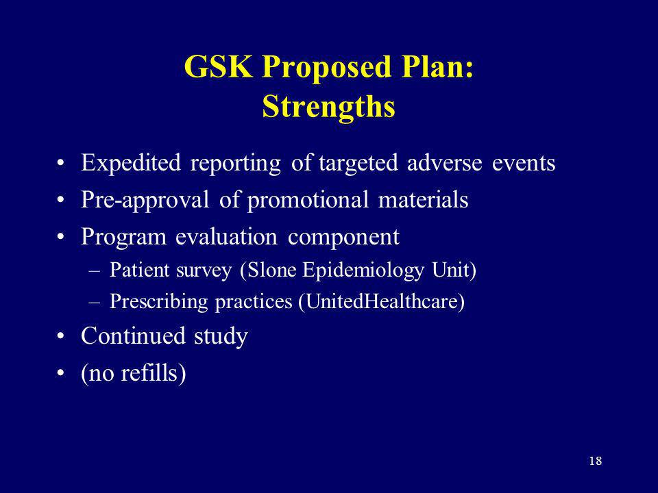 18 GSK Proposed Plan: Strengths Expedited reporting of targeted adverse events Pre-approval of promotional materials Program evaluation component –Patient survey (Slone Epidemiology Unit) –Prescribing practices (UnitedHealthcare) Continued study (no refills)