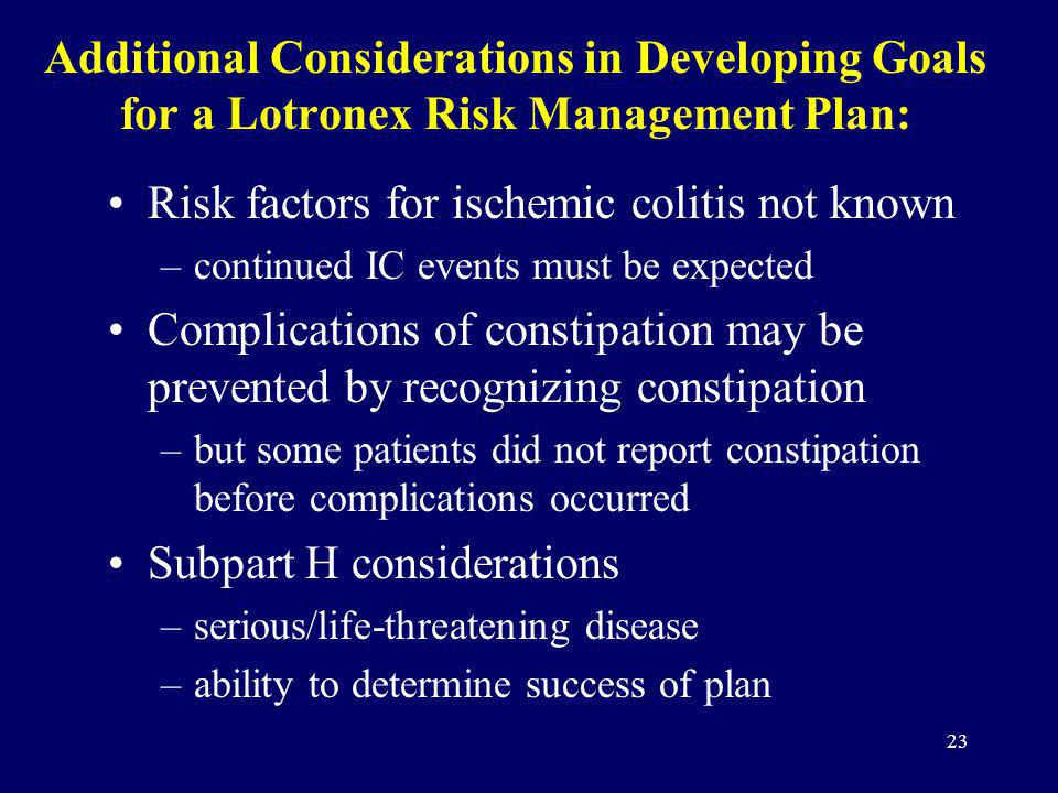 23 Additional Considerations in Developing Goals for a Lotronex Risk Management Plan: Risk factors for ischemic colitis not known –continued IC events must be expected Complications of constipation may be prevented by recognizing constipation –but some patients did not report constipation before complications occurred Subpart H considerations –serious/life-threatening disease –ability to determine success of plan