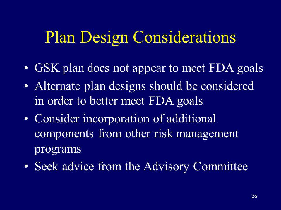 26 Plan Design Considerations GSK plan does not appear to meet FDA goals Alternate plan designs should be considered in order to better meet FDA goals Consider incorporation of additional components from other risk management programs Seek advice from the Advisory Committee