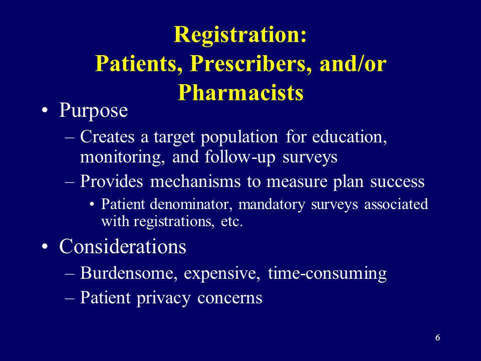6 Registration: Patients, Prescribers, and/or Pharmacists Purpose –Creates a target population for education, monitoring, and follow-up surveys –Provi