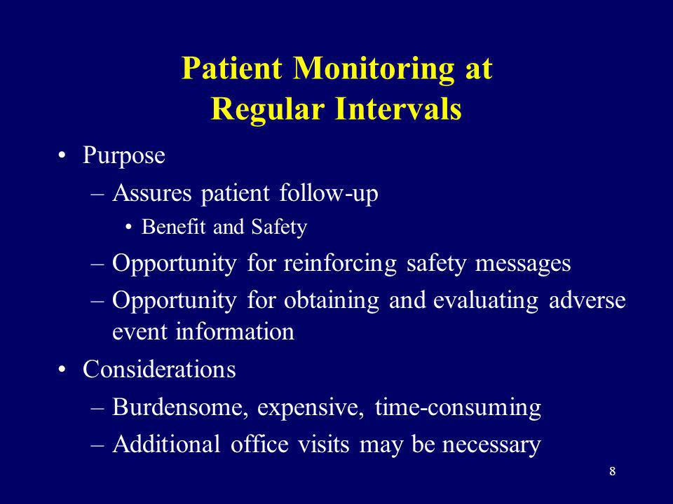 8 Patient Monitoring at Regular Intervals Purpose –Assures patient follow-up Benefit and Safety –Opportunity for reinforcing safety messages –Opportunity for obtaining and evaluating adverse event information Considerations –Burdensome, expensive, time-consuming –Additional office visits may be necessary