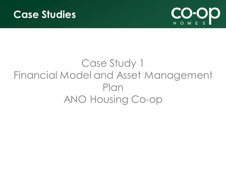 Case Studies Case Study 1 Financial Model and Asset Management Plan ANO Housing Co-op