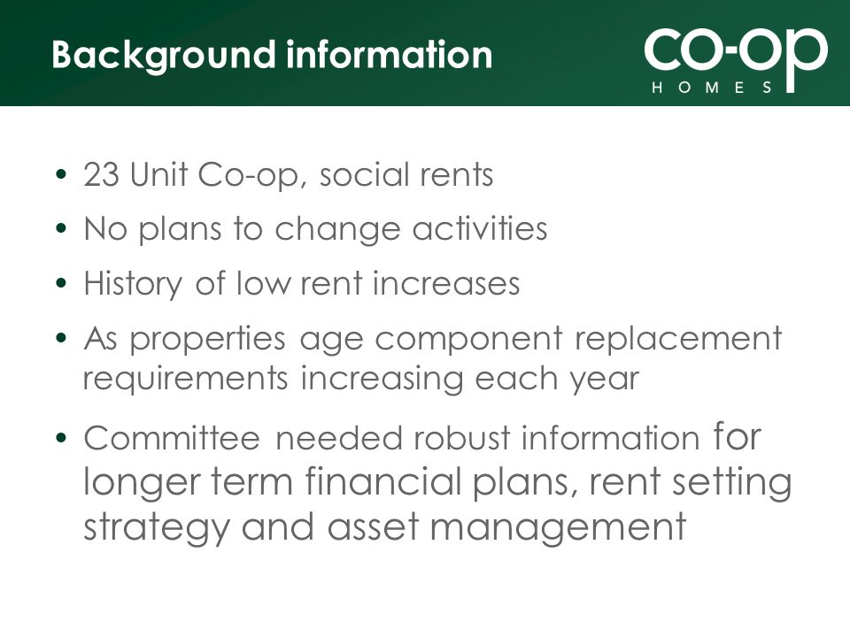 Background information 23 Unit Co-op, social rents No plans to change activities History of low rent increases As properties age component replacement requirements increasing each year Committee needed robust information for longer term financial plans, rent setting strategy and asset management