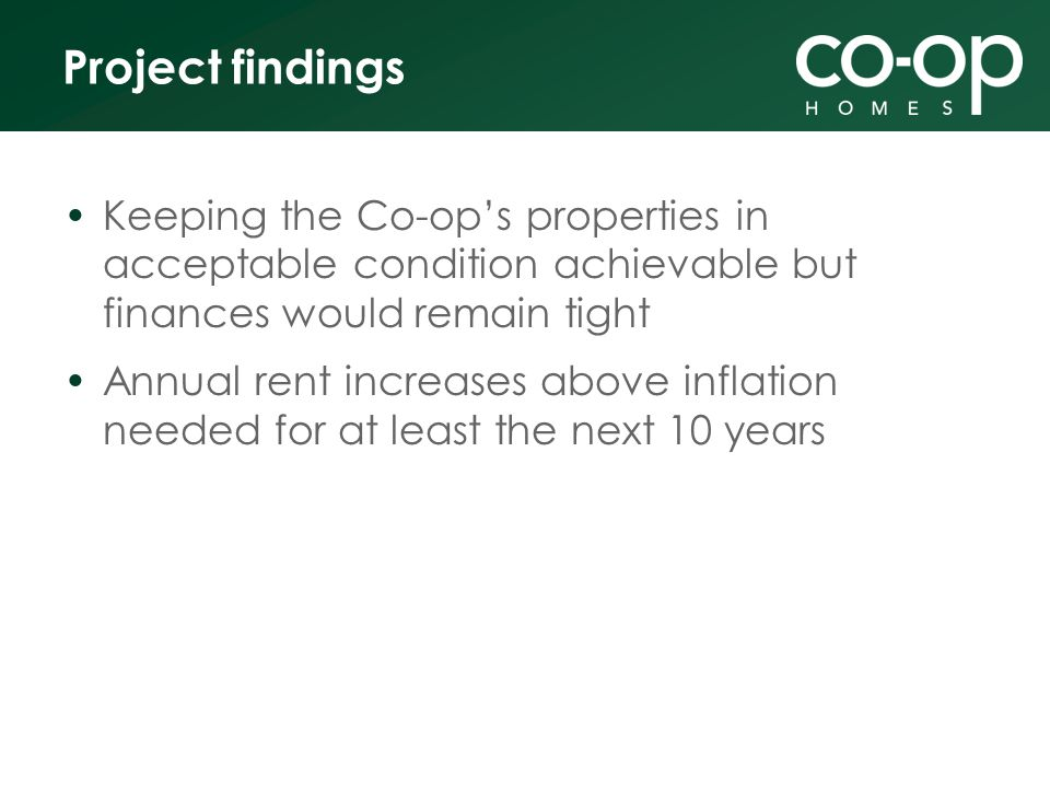 Project findings Keeping the Co-ops properties in acceptable condition achievable but finances would remain tight Annual rent increases above inflation needed for at least the next 10 years