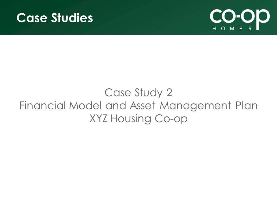 Case Studies Case Study 2 Financial Model and Asset Management Plan XYZ Housing Co-op