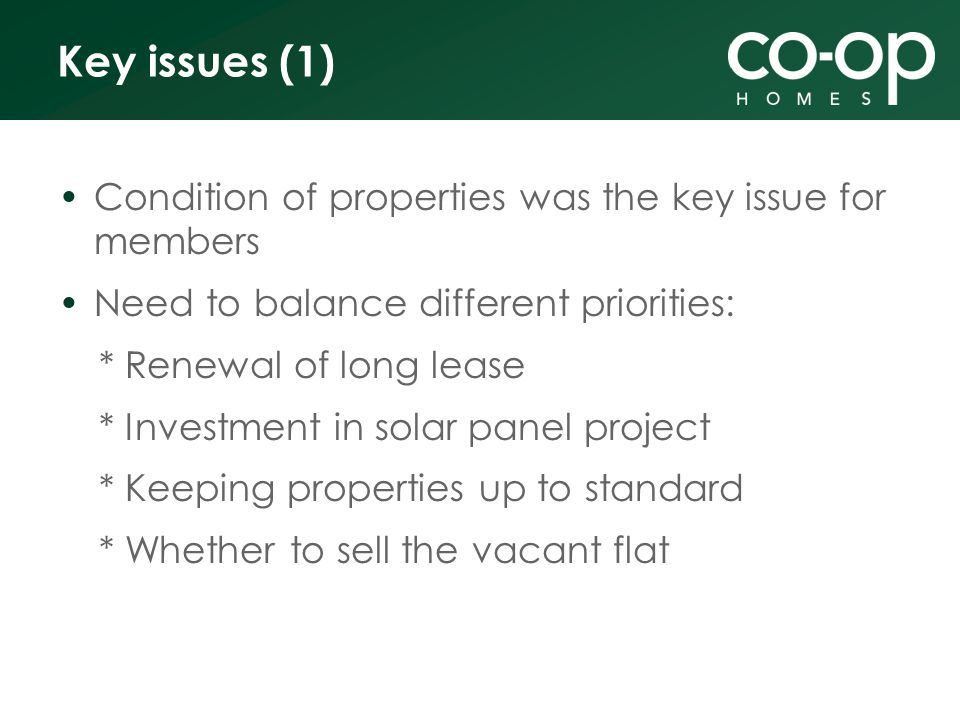Key issues (1) Condition of properties was the key issue for members Need to balance different priorities: * Renewal of long lease * Investment in solar panel project * Keeping properties up to standard * Whether to sell the vacant flat