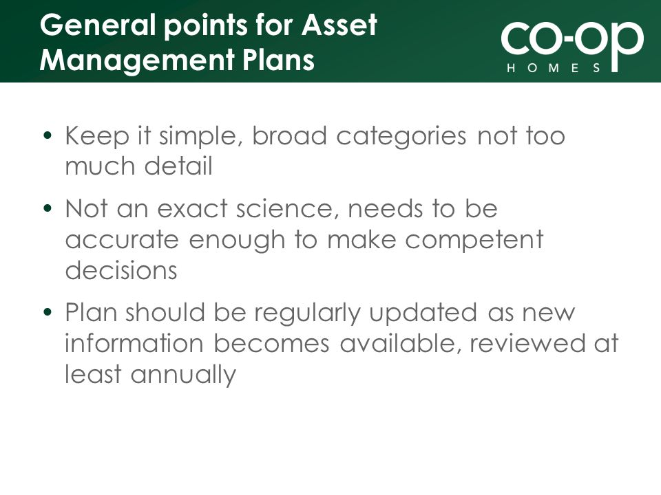 General points for Asset Management Plans Keep it simple, broad categories not too much detail Not an exact science, needs to be accurate enough to make competent decisions Plan should be regularly updated as new information becomes available, reviewed at least annually