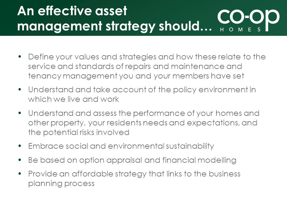 An effective asset management strategy should… Define your values and strategies and how these relate to the service and standards of repairs and maintenance and tenancy management you and your members have set Understand and take account of the policy environment in which we live and work Understand and assess the performance of your homes and other property, your residents needs and expectations, and the potential risks involved Embrace social and environmental sustainability Be based on option appraisal and financial modelling Provide an affordable strategy that links to the business planning process