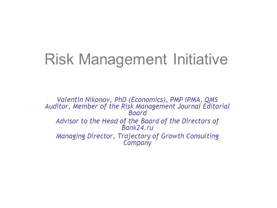 Risk Management Initiative Valentin Nikonov, PhD (Economics), PMP IPMA, QMS Auditor, Member of the Risk Management Journal Editorial Board Advisor to the Head of the Board of the Directors of Bank24.ru Managing Director, Trajectory of Growth Consulting Company