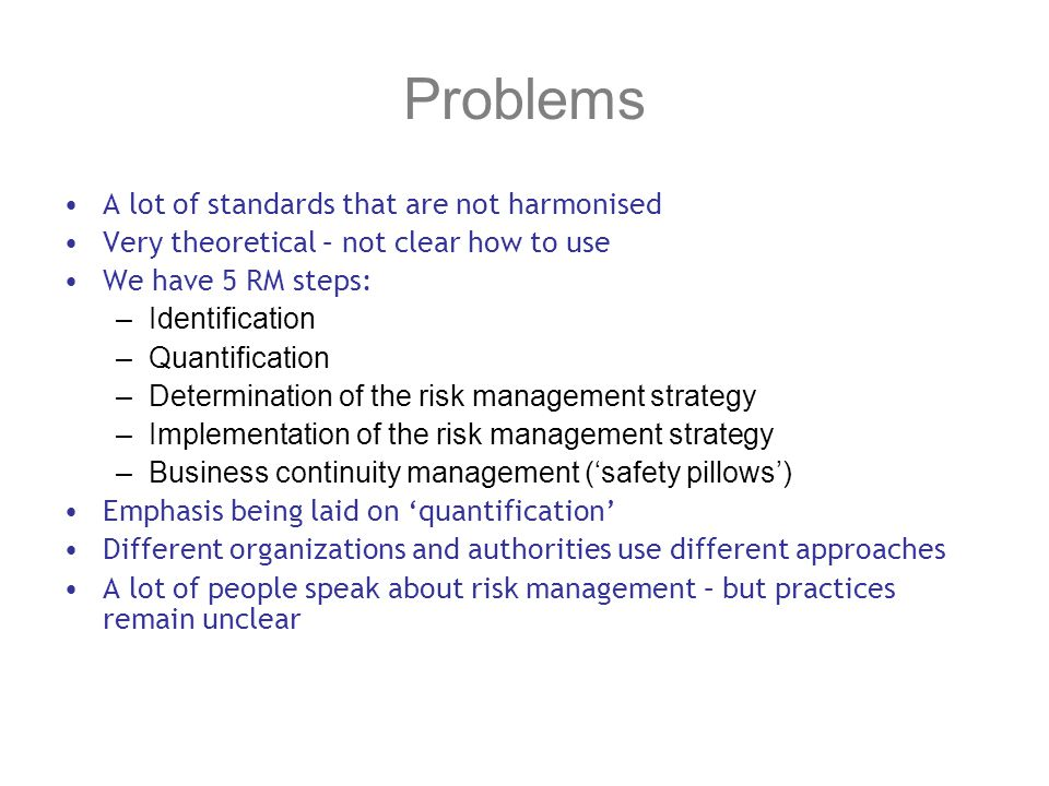 Problems A lot of standards that are not harmonised Very theoretical – not clear how to use We have 5 RM steps: –Identification –Quantification –Determination of the risk management strategy –Implementation of the risk management strategy –Business continuity management (safety pillows) Emphasis being laid on quantification Different organizations and authorities use different approaches A lot of people speak about risk management – but practices remain unclear