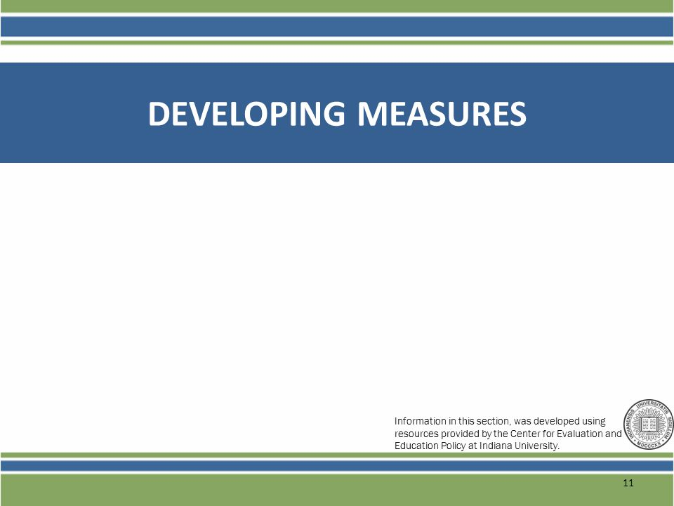 DEVELOPING MEASURES 11 Information in this section, was developed using resources provided by the Center for Evaluation and Education Policy at Indian