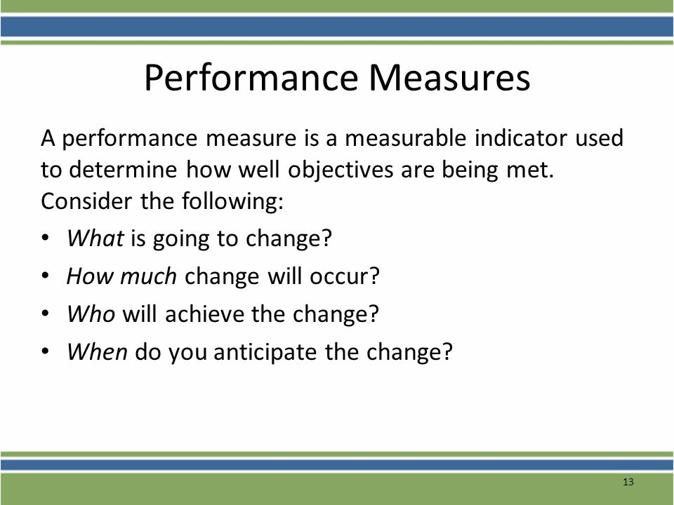 Performance Measures A performance measure is a measurable indicator used to determine how well objectives are being met. Consider the following: What