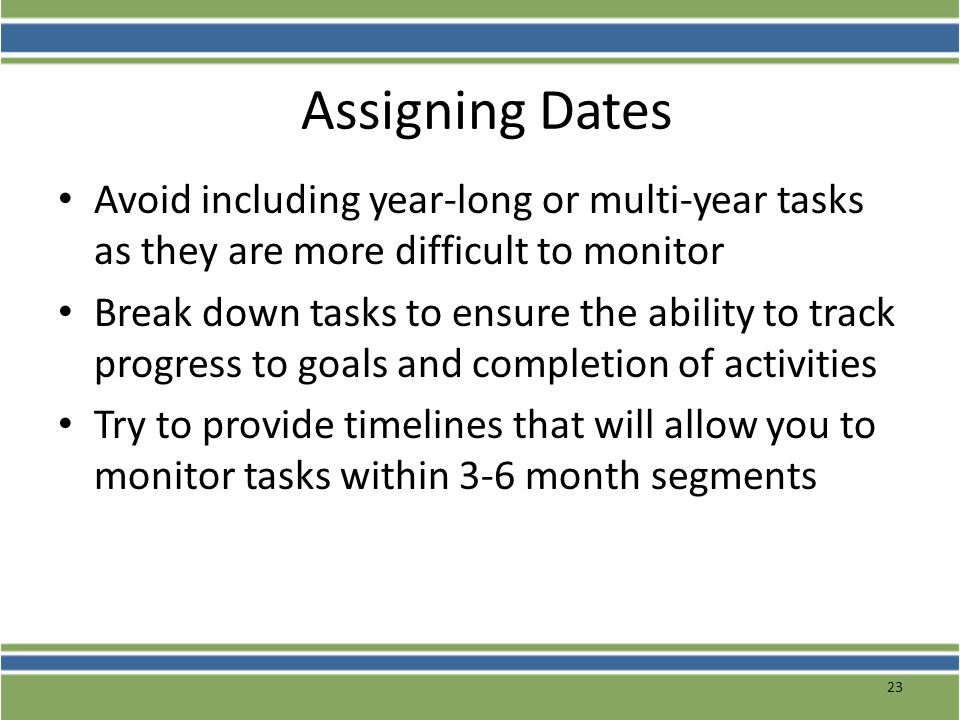 Assigning Dates Avoid including year-long or multi-year tasks as they are more difficult to monitor Break down tasks to ensure the ability to track pr