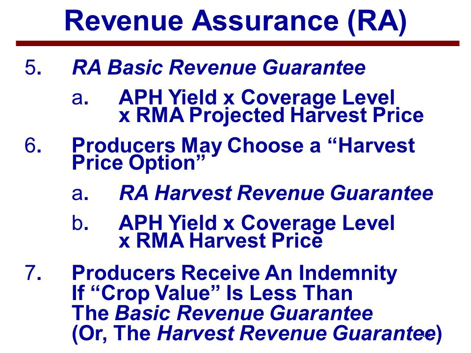 12 Revenue Assurance (RA) 5.RA Basic Revenue Guarantee a. APH Yield x Coverage Level x RMA Projected Harvest Price 6.Producers May Choose a Harvest Pr
