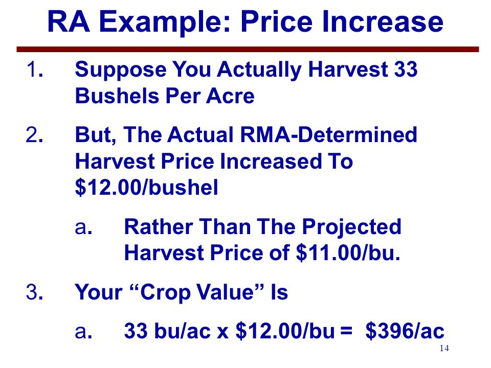 14 RA Example: Price Increase 1.Suppose You Actually Harvest 33 Bushels Per Acre 2.But, The Actual RMA-Determined Harvest Price Increased To $12.00/bushel a.