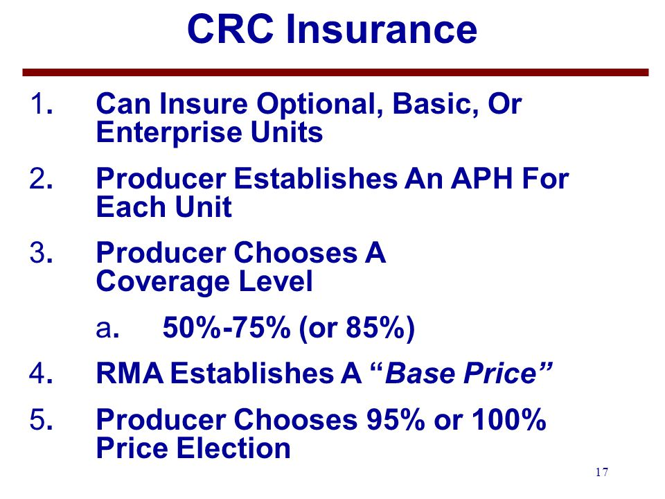 17 CRC Insurance 1.Can Insure Optional, Basic, Or Enterprise Units 2.Producer Establishes An APH For Each Unit 3.Producer Chooses A Coverage Level a.50%-75% (or 85%) 4.RMA Establishes A Base Price 5.