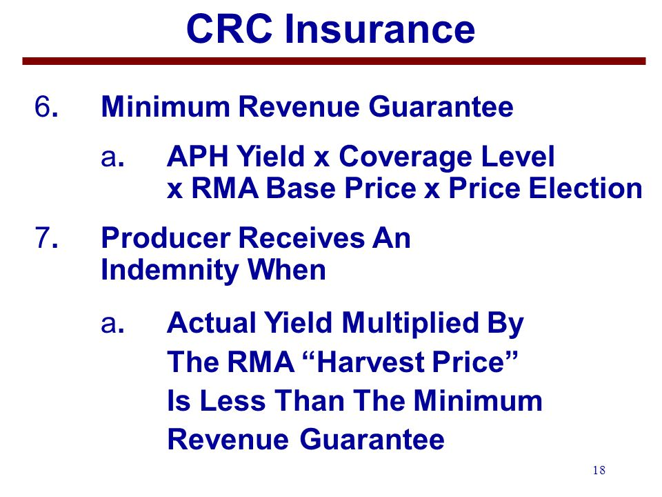 18 CRC Insurance 6.Minimum Revenue Guarantee a. APH Yield x Coverage Level x RMA Base Price x Price Election 7.Producer Receives An Indemnity When a.A
