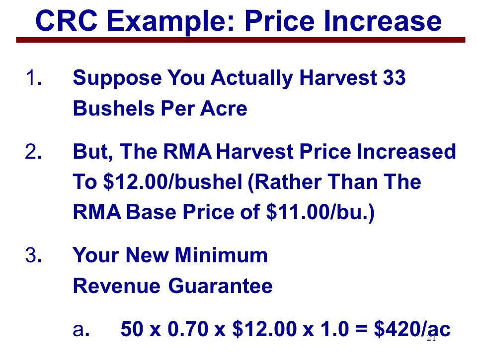 21 CRC Example: Price Increase 1.Suppose You Actually Harvest 33 Bushels Per Acre 2.But, The RMAHarvest Price Increased To $12.00/bushel (Rather Than