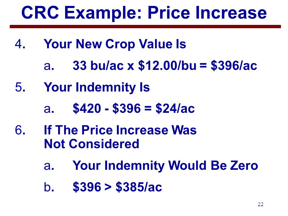 22 CRC Example: Price Increase 4.Your New Crop Value Is a.33 bu/ac x $12.00/bu = $396/ac 5.Your Indemnity Is a.$420 - $396 = $24/ac 6. If The Price In