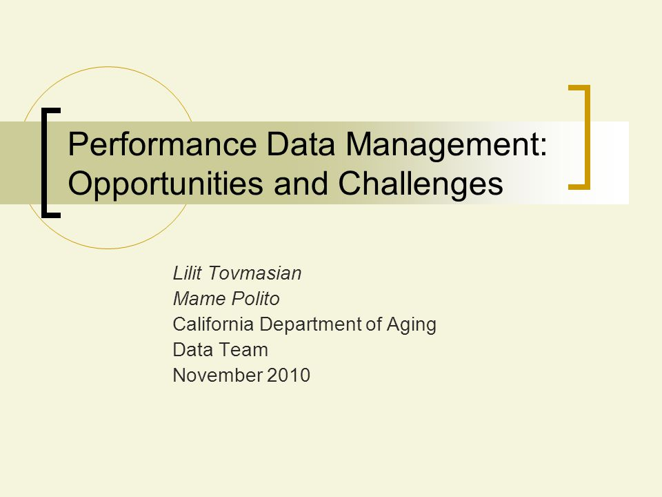 Performance Data Management: Opportunities and Challenges Lilit Tovmasian Mame Polito California Department of Aging Data Team November 2010