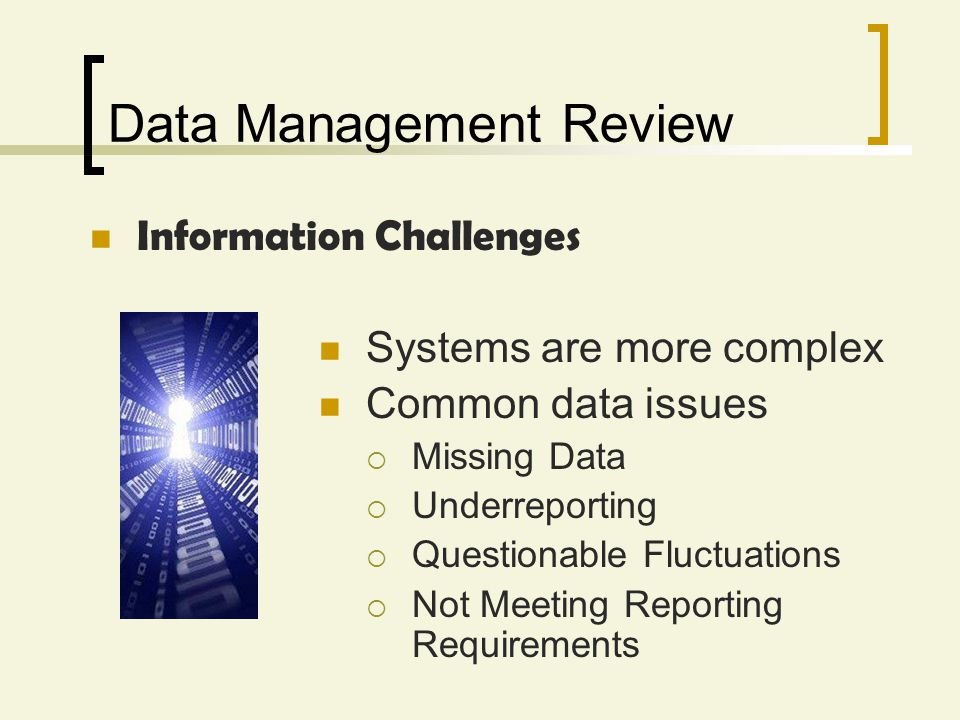 Data Management Review Information Challenges Systems are more complex Common data issues Missing Data Underreporting Questionable Fluctuations Not Me