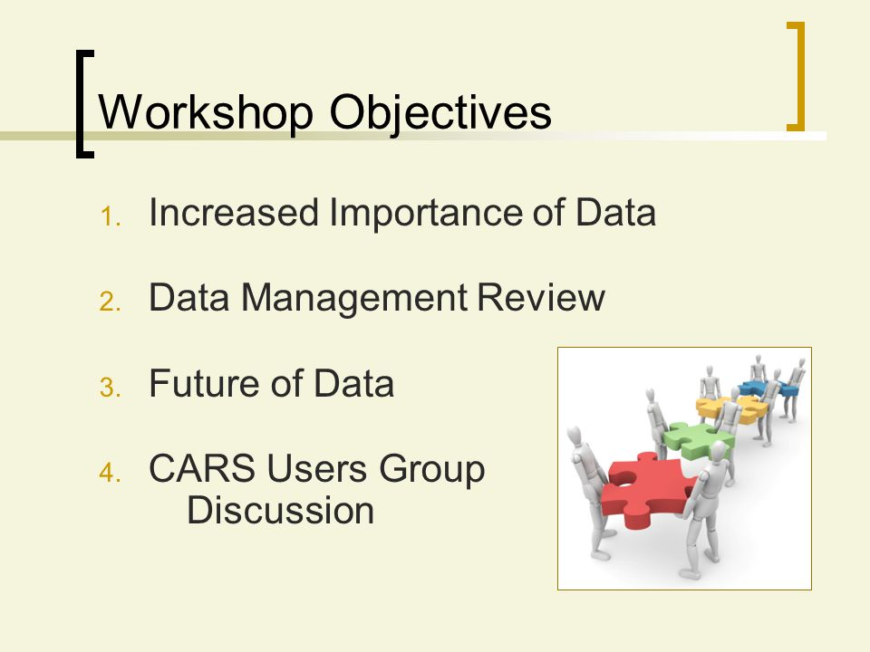 Workshop Objectives 1. Increased Importance of Data 2. Data Management Review 3. Future of Data 4. CARS Users Group Discussion
