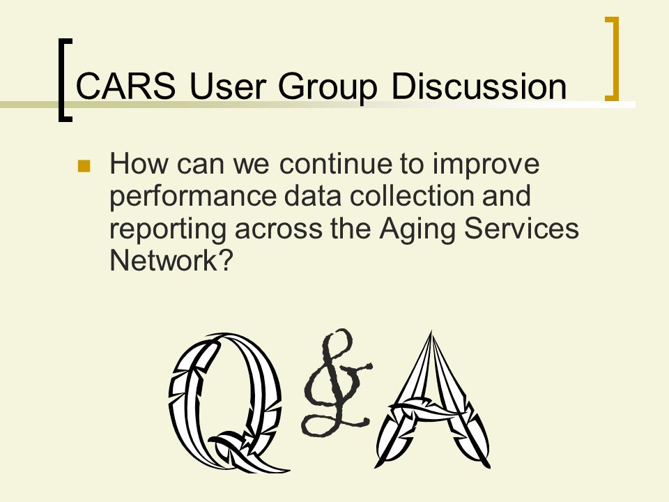 CARS User Group Discussion How can we continue to improve performance data collection and reporting across the Aging Services Network? &