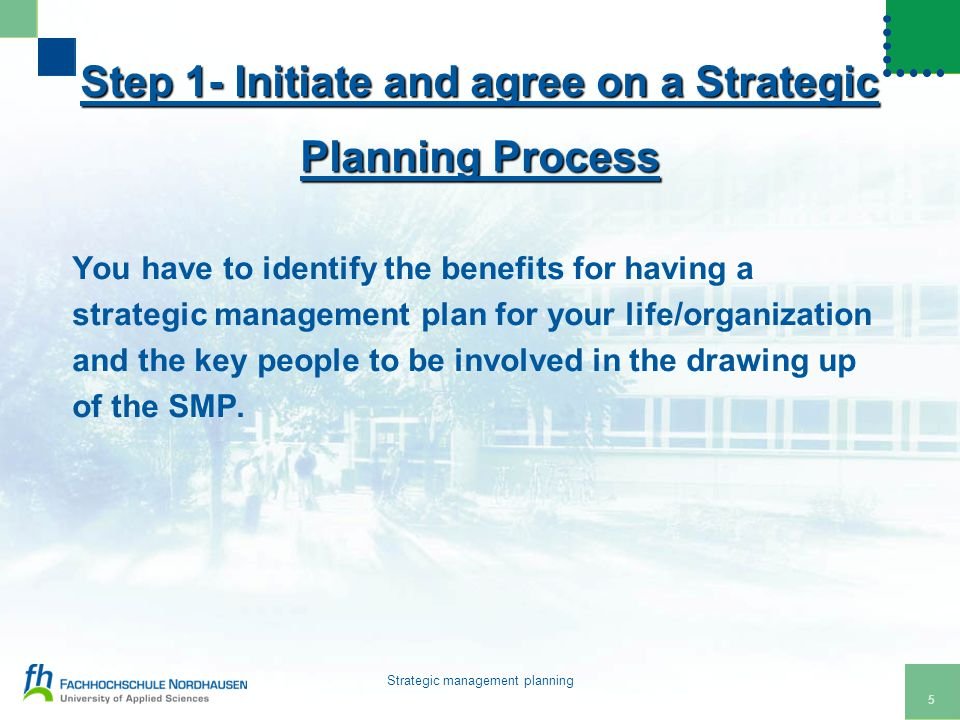 5 Strategic management planning Step 1- Initiate and agree on a Strategic Planning Process You have to identify the benefits for having a strategic management plan for your life/organization and the key people to be involved in the drawing up of the SMP.