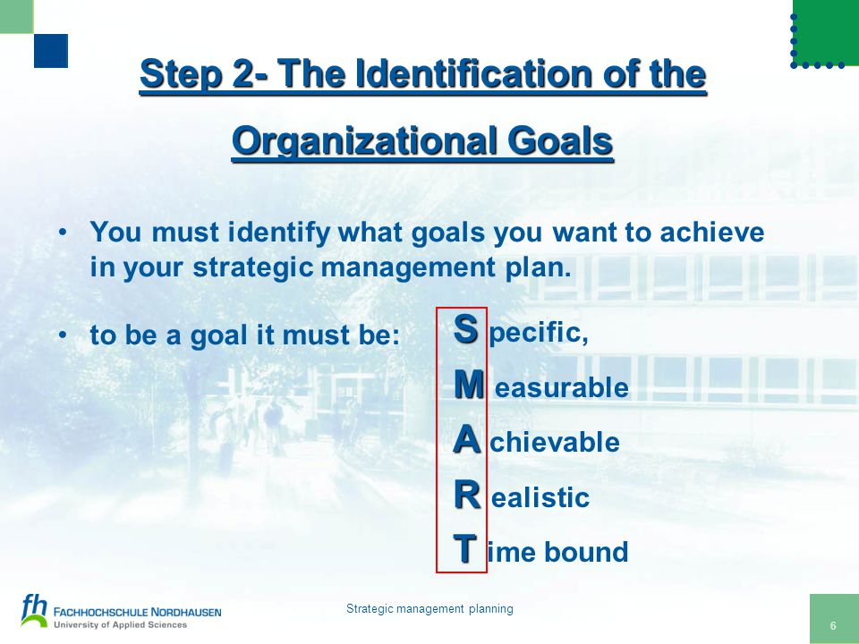 6 Strategic management planning Step 2- The Identification of the Organizational Goals You must identify what goals you want to achieve in your strategic management plan.