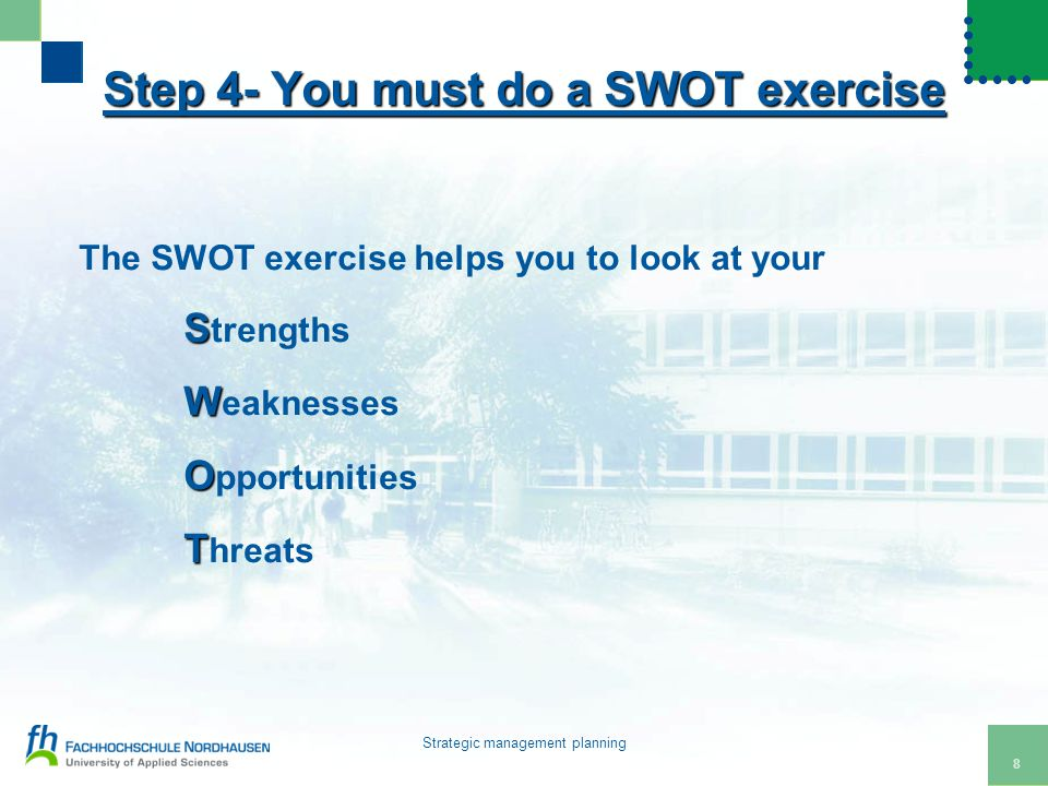 8 Strategic management planning Step 4- You must do a SWOT exercise The SWOT exercise helps you to look at your S S trengths W W eaknesses O O pportunities T T hreats