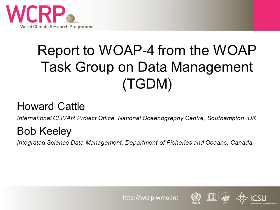 Report to WOAP-4 from the WOAP Task Group on Data Management (TGDM) Howard Cattle International CLIVAR Project Office, National Oceanography Centre, Southampton, UK Bob Keeley Integrated Science Data Management, Department of Fisheries and Oceans, Canada