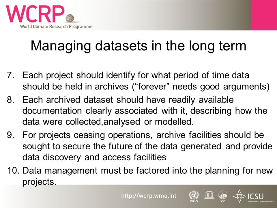 Managing datasets in the long term 7.Each project should identify for what period of time data should be held in archives (forever needs good arguments) 8.Each archived dataset should have readily available documentation clearly associated with it, describing how the data were collected,analysed or modelled.