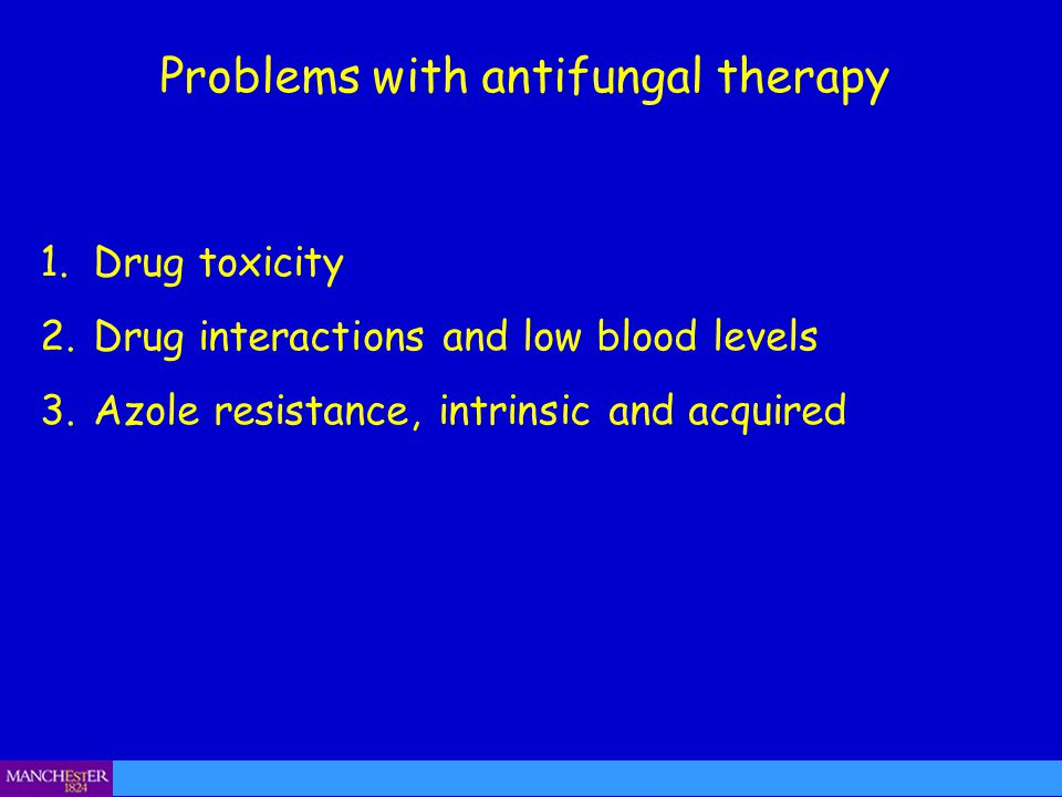 Problems with antifungal therapy 1.Drug toxicity 2.Drug interactions and low blood levels 3.Azole resistance, intrinsic and acquired