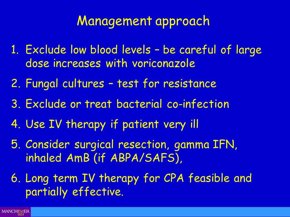 Management approach 1.Exclude low blood levels – be careful of large dose increases with voriconazole 2.Fungal cultures – test for resistance 3.Exclud