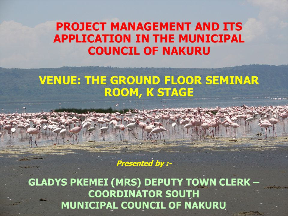 Presented by :- GLADYS PKEMEI (MRS) DEPUTY TOWN CLERK – COORDINATOR SOUTH MUNICIPAL COUNCIL OF NAKURU PROJECT MANAGEMENT AND ITS APPLICATION IN THE MUNICIPAL COUNCIL OF NAKURU VENUE: THE GROUND FLOOR SEMINAR ROOM, K STAGE