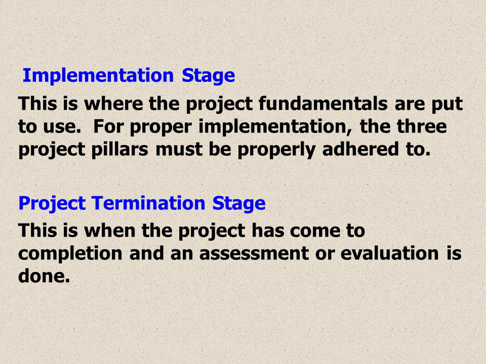 Implementation Stage This is where the project fundamentals are put to use. For proper implementation, the three project pillars must be properly adhe
