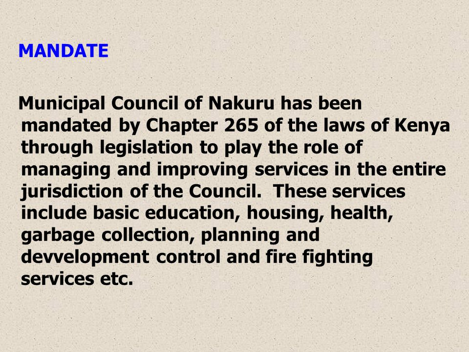 MANDATE Municipal Council of Nakuru has been mandated by Chapter 265 of the laws of Kenya through legislation to play the role of managing and improving services in the entire jurisdiction of the Council.