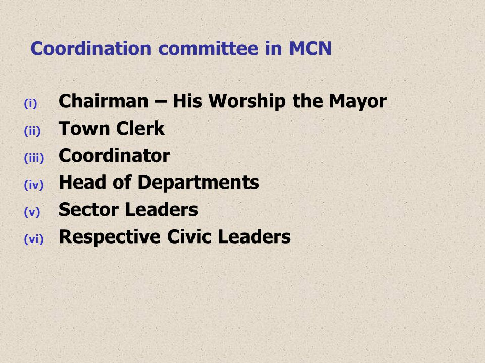 Coordination committee in MCN (i) Chairman – His Worship the Mayor (ii) Town Clerk (iii) Coordinator (iv) Head of Departments (v) Sector Leaders (vi) Respective Civic Leaders