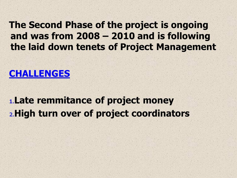 The Second Phase of the project is ongoing and was from 2008 – 2010 and is following the laid down tenets of Project Management CHALLENGES 1.