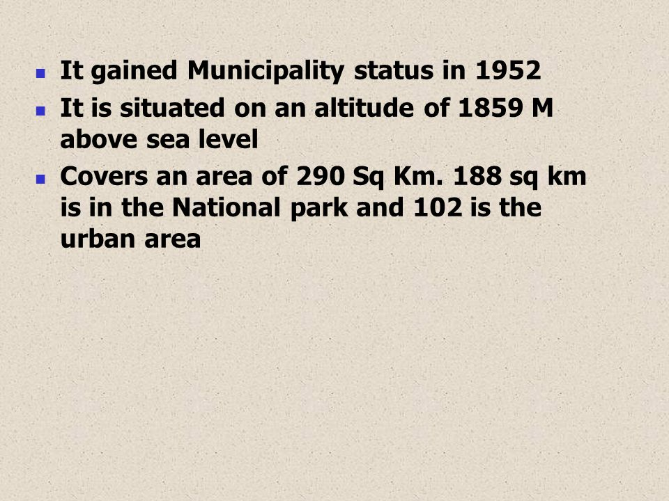It gained Municipality status in 1952 It is situated on an altitude of 1859 M above sea level Covers an area of 290 Sq Km. 188 sq km is in the Nationa