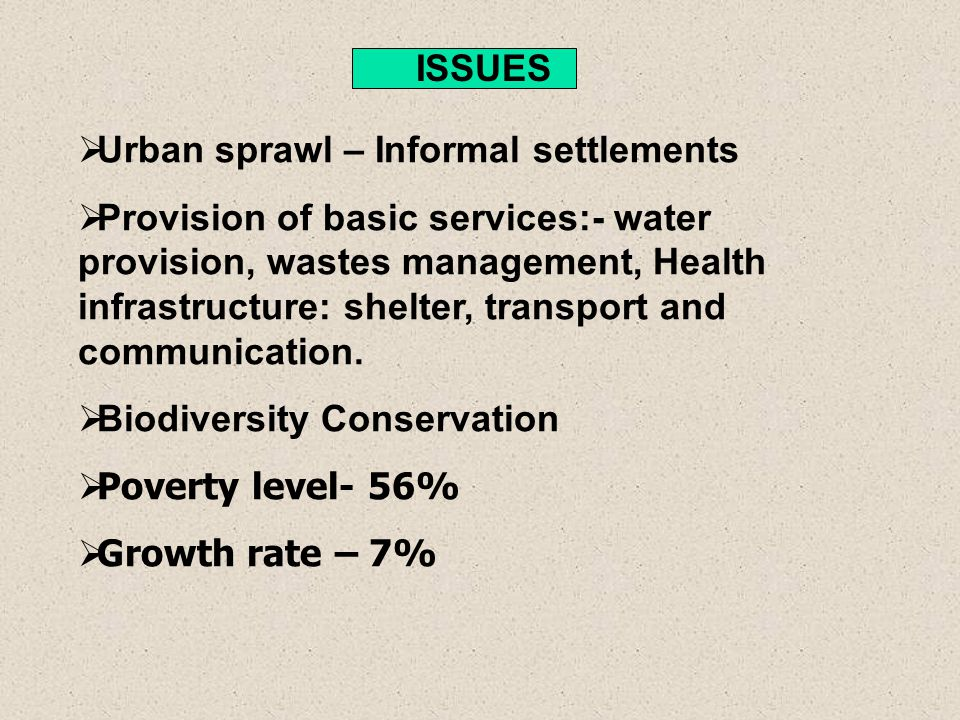 ISSUES Urban sprawl – Informal settlements Provision of basic services:- water provision, wastes management, Health infrastructure: shelter, transport and communication.