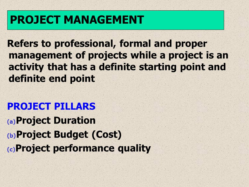 Refers to professional, formal and proper management of projects while a project is an activity that has a definite starting point and definite end point PROJECT PILLARS (a) Project Duration (b) Project Budget (Cost) (c) Project performance quality PROJECT MANAGEMENT