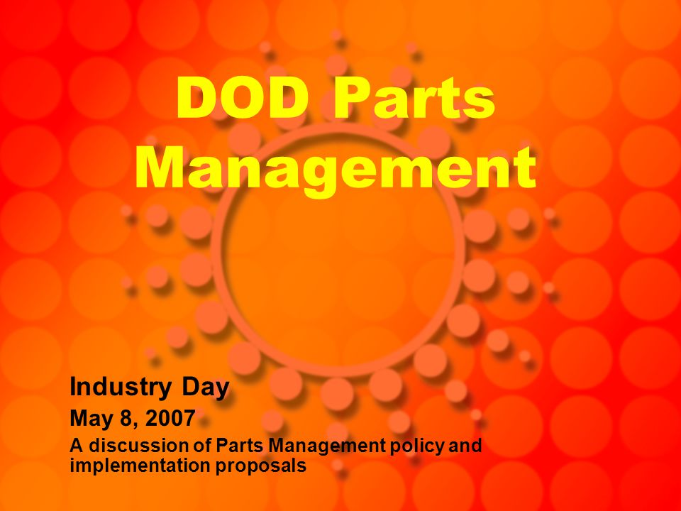 DOD Parts Management Industry Day May 8, 2007 A discussion of Parts Management policy and implementation proposals
