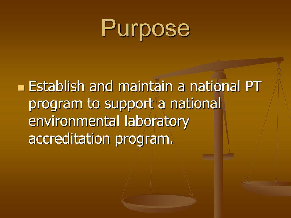 Purpose Establish and maintain a national PT program to support a national environmental laboratory accreditation program.