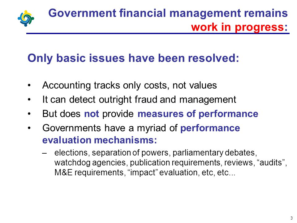 3 Government financial management remains work in progress: Only basic issues have been resolved: Accounting tracks only costs, not values It can dete