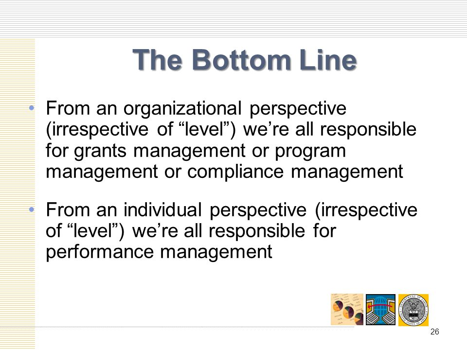 The Bottom Line From an organizational perspective (irrespective of level) were all responsible for grants management or program management or compliance management From an individual perspective (irrespective of level) were all responsible for performance management 26