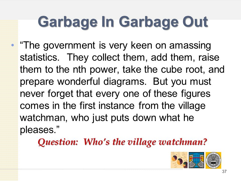 Garbage In Garbage Out The government is very keen on amassing statistics.