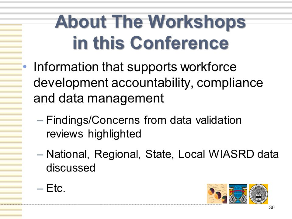 About The Workshops in this Conference Information that supports workforce development accountability, compliance and data management –Findings/Concerns from data validation reviews highlighted –National, Regional, State, Local WIASRD data discussed –Etc.